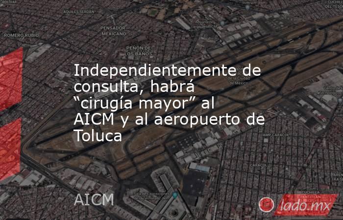 """Independientemente de consulta, habrá """"cirugía mayor"""" al AICM y al aeropuerto de Toluca. Noticias en tiempo real"""