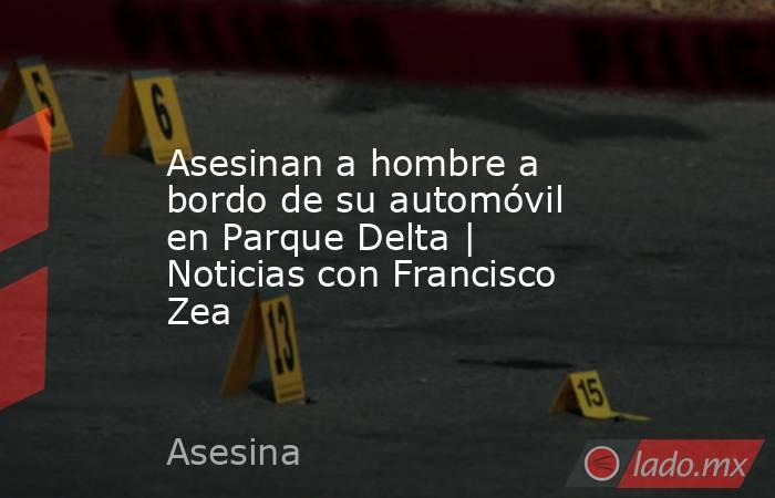 Asesinan a hombre a bordo de su automóvil en Parque Delta | Noticias con Francisco Zea. Noticias en tiempo real