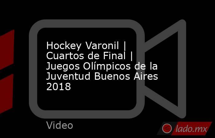 Hockey Varonil | Cuartos de Final | Juegos Olímpicos de la Juventud Buenos Aires 2018. Noticias en tiempo real