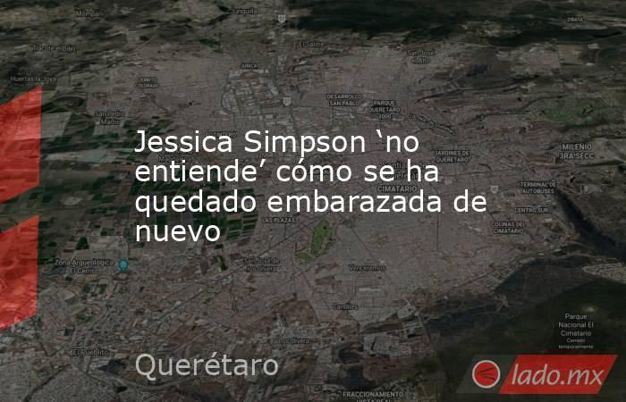 Jessica Simpson 'no entiende' cómo se ha quedado embarazada de nuevo. Noticias en tiempo real