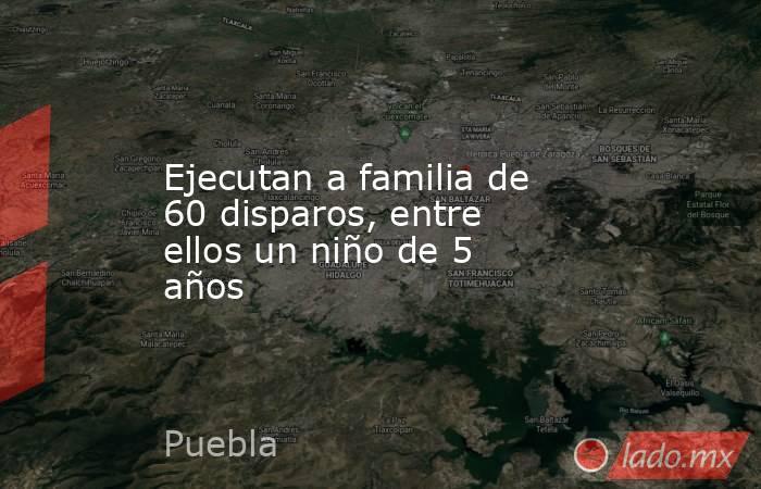 Ejecutan a familia de 60 disparos, entre ellos un niño de 5 años. Noticias en tiempo real