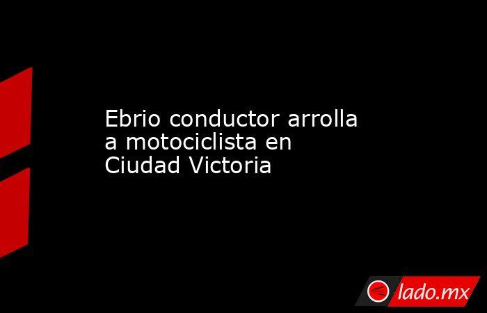 Ebrio conductor arrolla a motociclista en Ciudad Victoria. Noticias en tiempo real