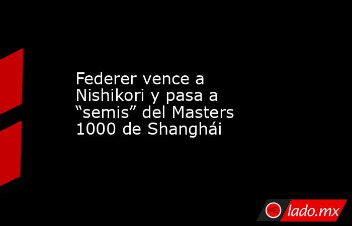 """Federer vence a Nishikori y pasa a """"semis"""" del Masters 1000 de Shanghái. Noticias en tiempo real"""