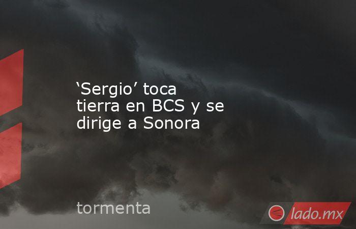 'Sergio' toca tierra en BCS y se dirige a Sonora. Noticias en tiempo real
