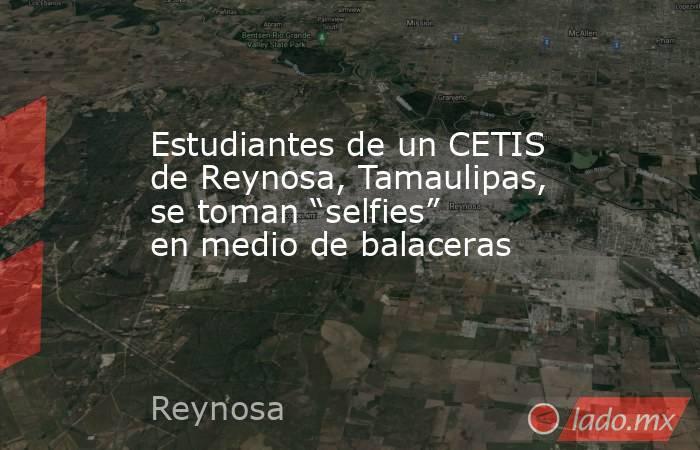 """Estudiantes de un CETIS de Reynosa, Tamaulipas, se toman """"selfies"""" en medio de balaceras. Noticias en tiempo real"""