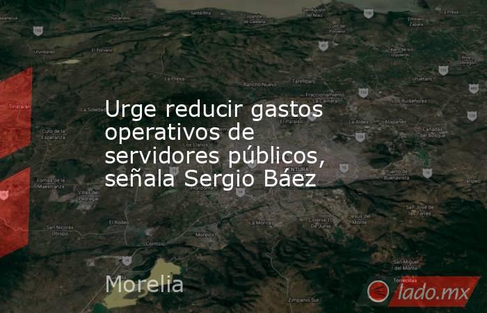 Urge reducir gastos operativos de servidores públicos, señala Sergio Báez. Noticias en tiempo real