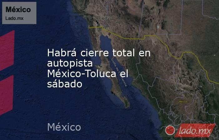 Habrá cierre total en autopista México-Toluca el sábado. Noticias en tiempo real