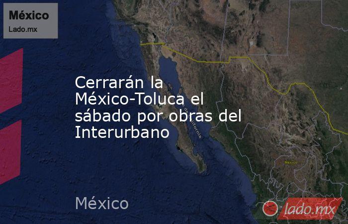 Cerrarán la México-Toluca el sábado por obras del Interurbano. Noticias en tiempo real