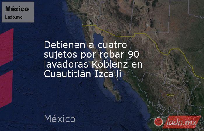 Detienen a cuatro sujetos por robar 90 lavadoras Koblenz en Cuautitlán Izcalli. Noticias en tiempo real