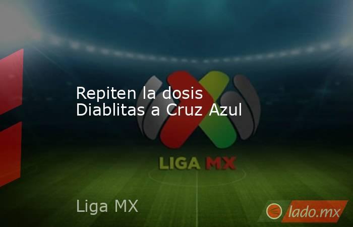 Repiten la dosis Diablitas a Cruz Azul. Noticias en tiempo real