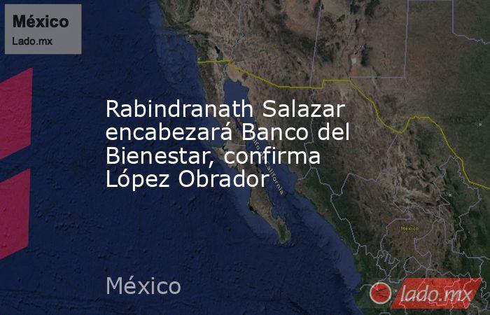 Rabindranath Salazar encabezará Banco del Bienestar, confirma López Obrador. Noticias en tiempo real