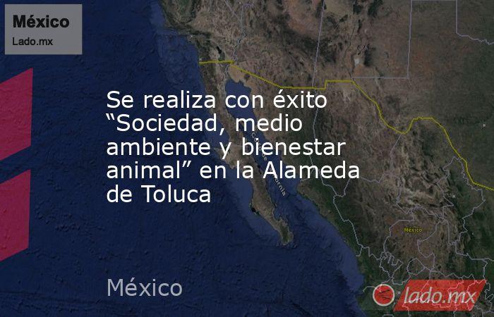 """Se realiza con éxito """"Sociedad, medio ambiente y bienestar animal"""" en la Alameda de Toluca. Noticias en tiempo real"""