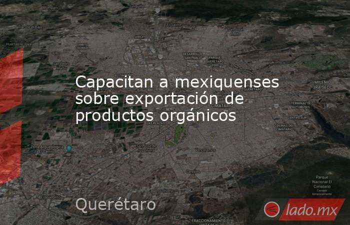 Capacitan a mexiquenses sobre exportación de productos orgánicos. Noticias en tiempo real