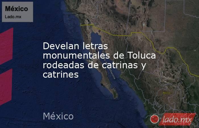 Develan letras monumentales de Toluca rodeadas de catrinas y catrines. Noticias en tiempo real