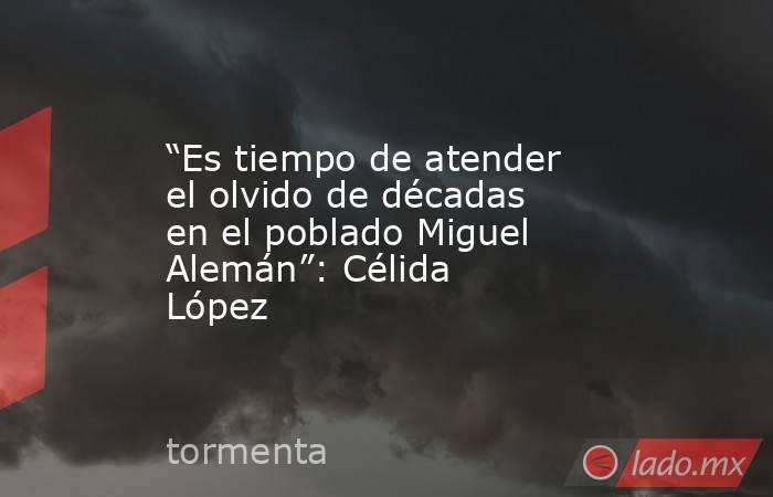 """""""Es tiempo de atender el olvido de décadas en el poblado Miguel Alemán"""": Célida López. Noticias en tiempo real"""