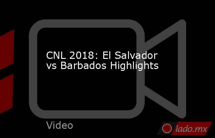 CNL 2018: El Salvador vs Barbados Highlights. Noticias en tiempo real