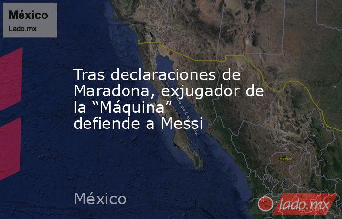 """Tras declaraciones de Maradona, exjugador de la """"Máquina"""" defiende a Messi. Noticias en tiempo real"""