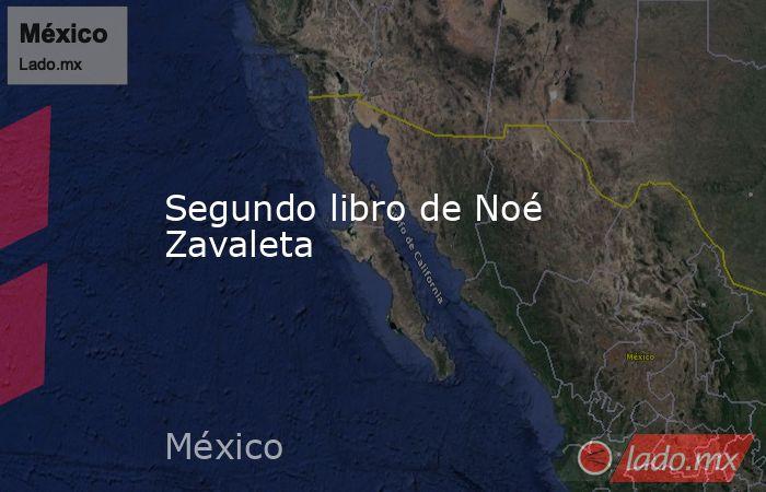 Segundo libro de Noé Zavaleta. Noticias en tiempo real