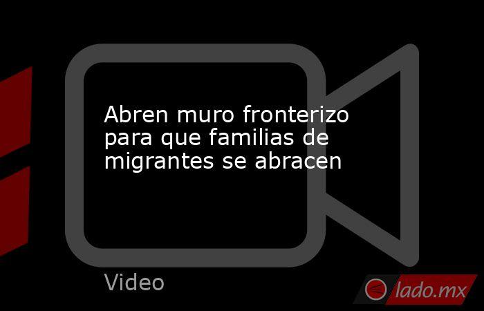 Abren muro fronterizo para que familias de migrantes se abracen. Noticias en tiempo real
