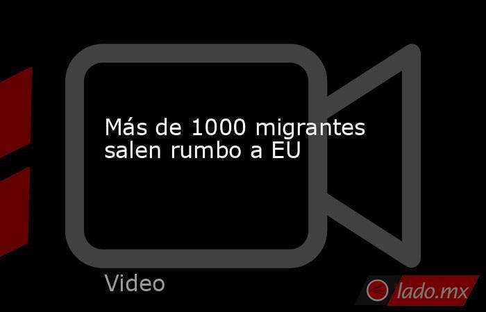 Más de 1000 migrantes salen rumbo a EU. Noticias en tiempo real