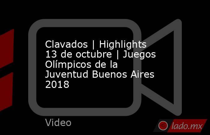 Clavados | Highlights 13 de octubre | Juegos Olímpicos de la Juventud Buenos Aires 2018. Noticias en tiempo real