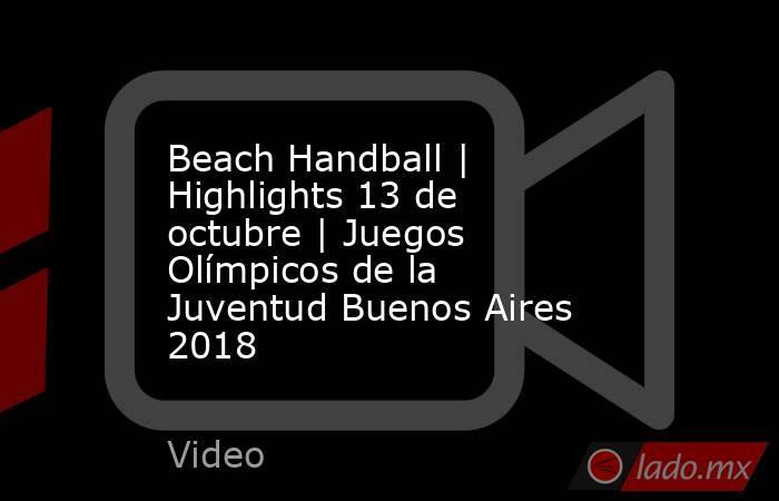 Beach Handball | Highlights 13 de octubre | Juegos Olímpicos de la Juventud Buenos Aires 2018. Noticias en tiempo real