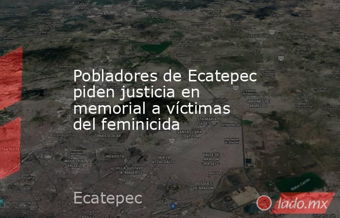 Pobladores de Ecatepec piden justicia en memorial a víctimas del feminicida. Noticias en tiempo real