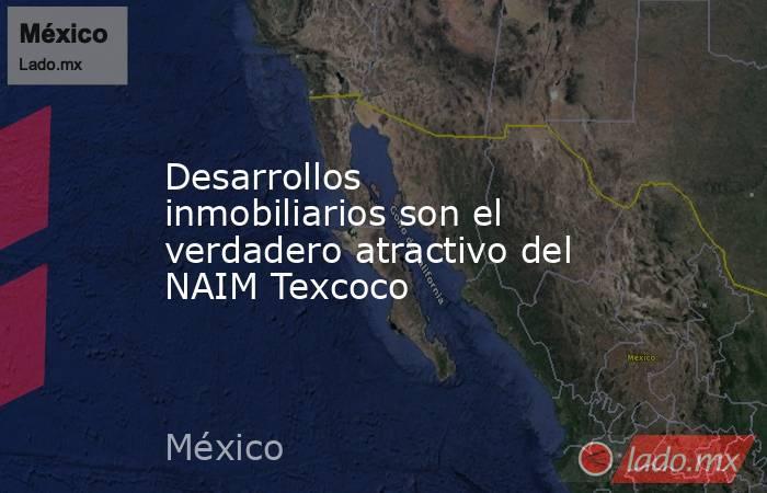 Desarrollos inmobiliarios son el verdadero atractivo del NAIM Texcoco. Noticias en tiempo real