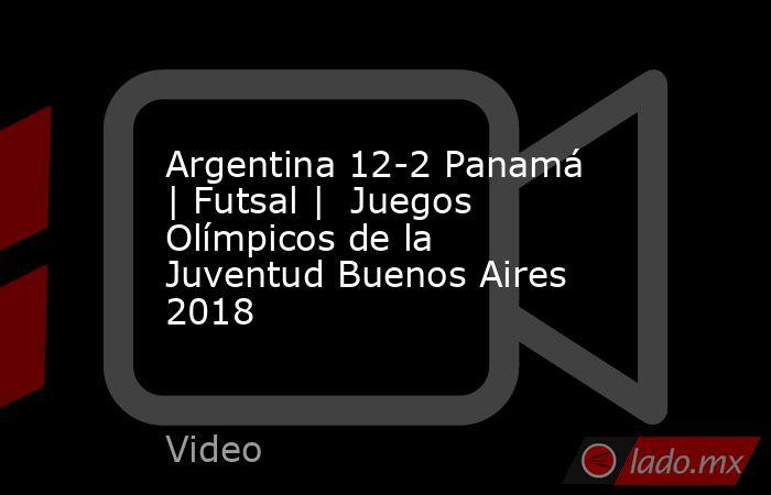 Argentina 12-2 Panamá | Futsal |  Juegos Olímpicos de la Juventud Buenos Aires 2018. Noticias en tiempo real