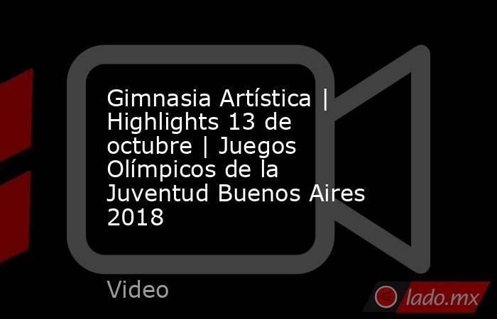 Gimnasia Artística | Highlights 13 de octubre | Juegos Olímpicos de la Juventud Buenos Aires 2018. Noticias en tiempo real