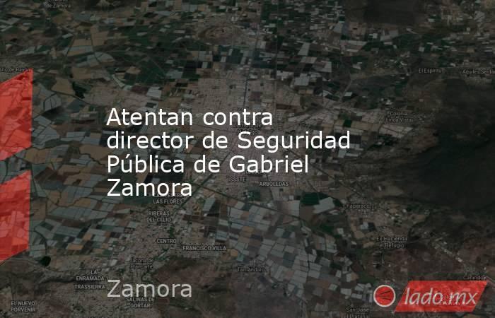 Atentan contra  director de Seguridad Pública de Gabriel Zamora. Noticias en tiempo real