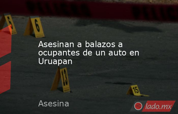 Asesinan a balazos a ocupantes de un auto en Uruapan. Noticias en tiempo real