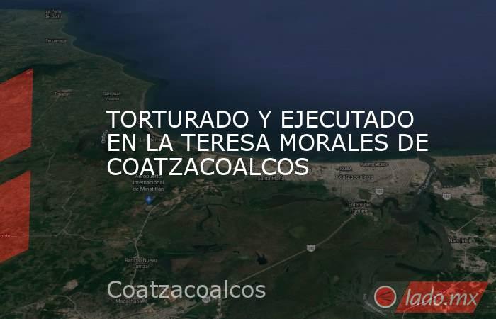 TORTURADO Y EJECUTADO EN LA TERESA MORALES DE COATZACOALCOS. Noticias en tiempo real