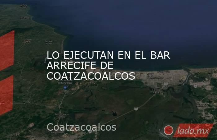 LO EJECUTAN EN EL BAR ARRECIFE DE COATZACOALCOS. Noticias en tiempo real