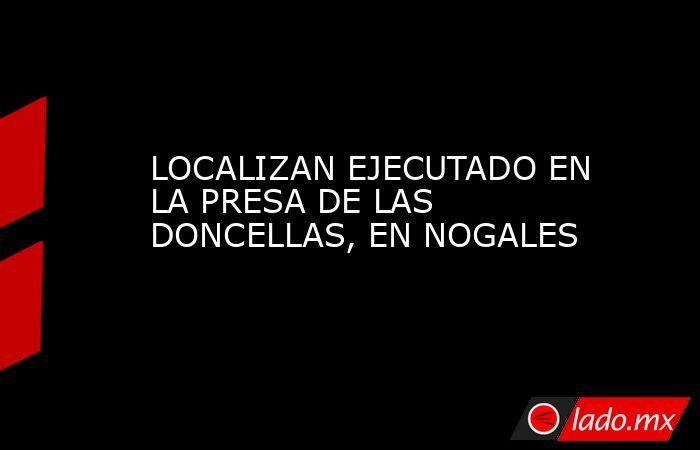 LOCALIZAN EJECUTADO EN LA PRESA DE LAS DONCELLAS, EN NOGALES. Noticias en tiempo real