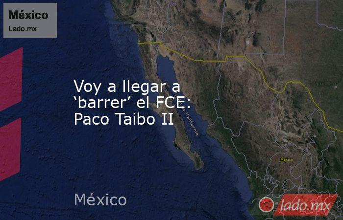 Voy a llegar a 'barrer' el FCE: Paco Taibo II. Noticias en tiempo real