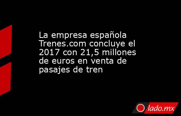 La empresa española Trenes.com concluye el 2017 con 21,5 millones de euros en venta de pasajes de tren. Noticias en tiempo real