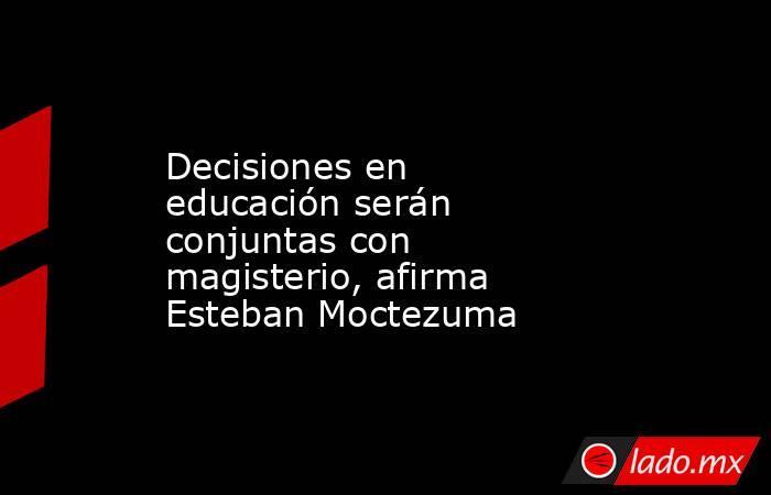 Decisiones en educación serán conjuntas con magisterio, afirma Esteban Moctezuma. Noticias en tiempo real