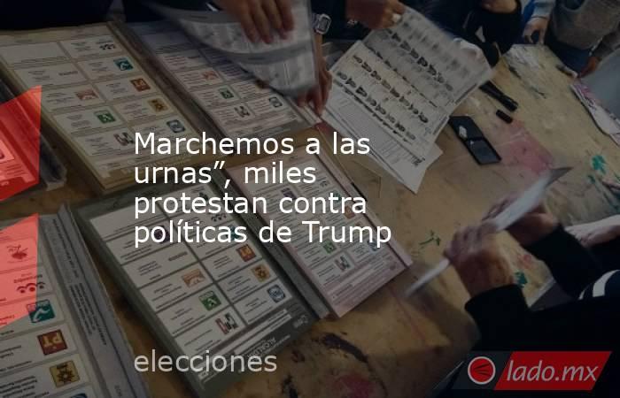 """Marchemos a las urnas"""", miles protestan contra políticas de Trump. Noticias en tiempo real"""