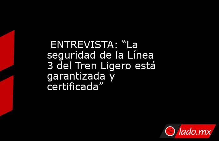"""ENTREVISTA: """"La seguridad de la Línea 3 del Tren Ligero está garantizada y certificada"""". Noticias en tiempo real"""