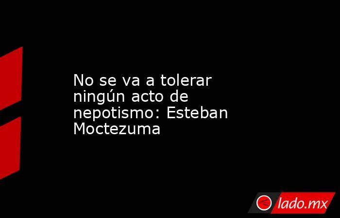 No se va a tolerar ningún acto de nepotismo: Esteban Moctezuma. Noticias en tiempo real