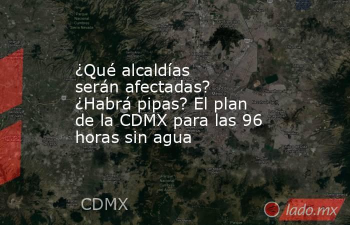 ¿Qué alcaldías serán afectadas? ¿Habrá pipas? El plan de la CDMX para las 96 horas sin agua. Noticias en tiempo real