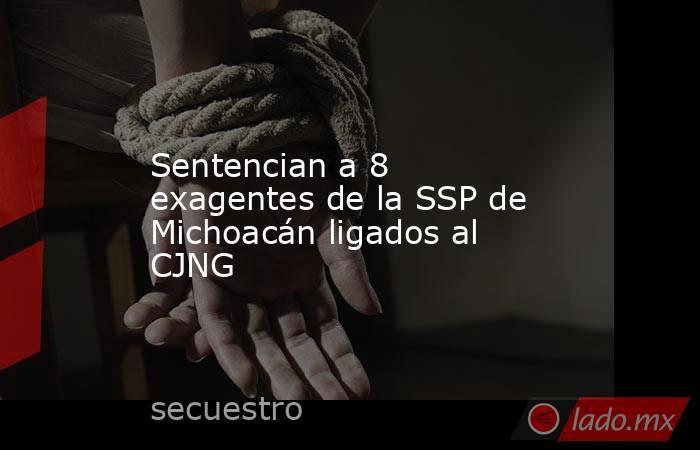 Sentencian a 8 exagentes de la SSP de Michoacán ligados al CJNG. Noticias en tiempo real