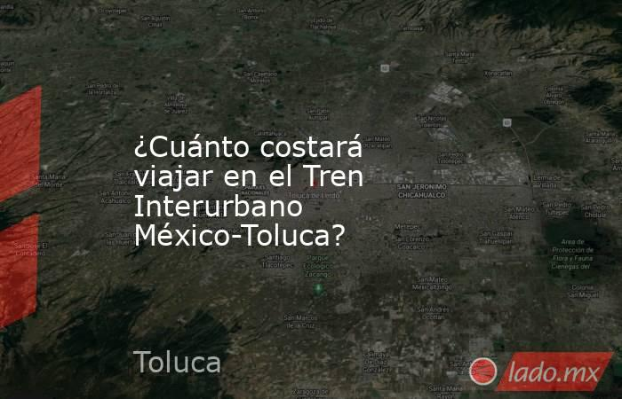 ¿Cuánto costará viajar en el Tren Interurbano México-Toluca?. Noticias en tiempo real