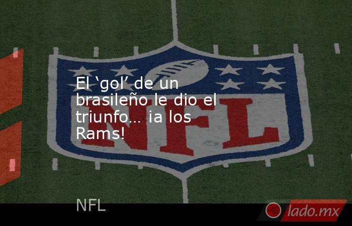 El 'gol' de un brasileño le dio el triunfo… ¡a los Rams!. Noticias en tiempo real