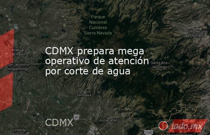 CDMX prepara mega operativo de atención por corte de agua. Noticias en tiempo real