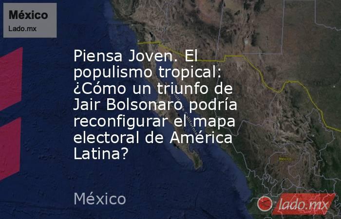 Piensa Joven. El populismo tropical: ¿Cómo un triunfo de Jair Bolsonaro podría reconfigurar el mapa electoral de América Latina?. Noticias en tiempo real