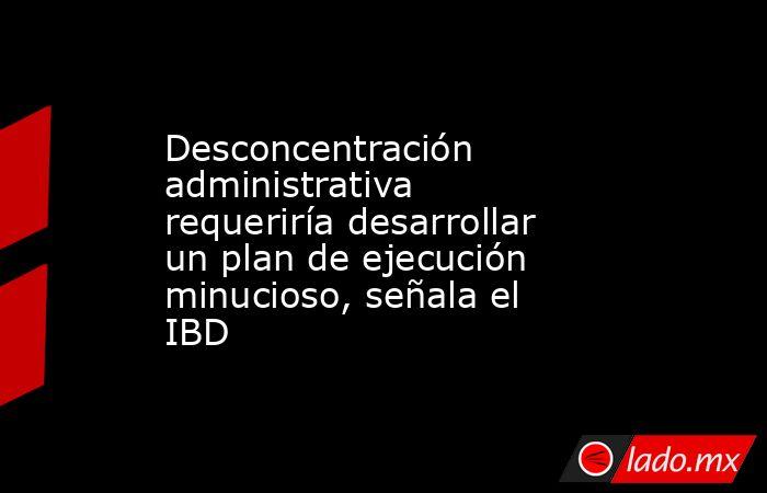 Desconcentración administrativa requeriría desarrollar un plan de ejecución minucioso, señala el IBD. Noticias en tiempo real