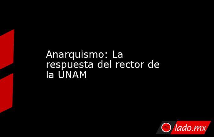 Anarquismo: La respuesta del rector de la UNAM. Noticias en tiempo real
