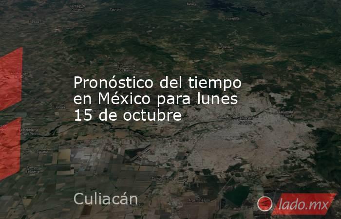 Pronóstico del tiempo en México para lunes 15 de octubre. Noticias en tiempo real
